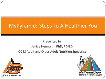 Presented by Janice Hermann, PhD, RD/LD OCES Adult and Older Adult Nutrition Specialist MyPyramid: Steps To A Healthier You.
