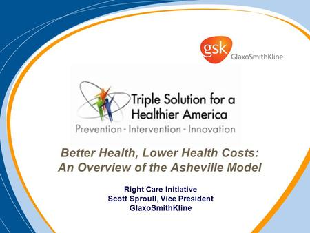 Better Health, Lower Health Costs: An Overview of the Asheville Model Right Care Initiative Scott Sproull, Vice President GlaxoSmithKline.