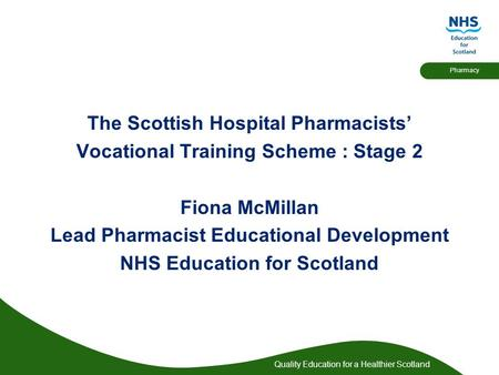 Quality Education for a Healthier Scotland Pharmacy The Scottish Hospital Pharmacists' Vocational Training Scheme : Stage 2 Fiona McMillan Lead Pharmacist.