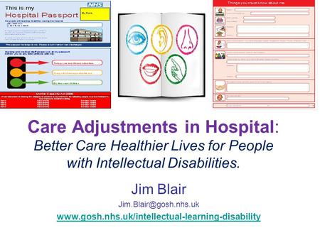 Care Adjustments in Hospital: Better Care Healthier Lives for People with Intellectual Disabilities. Jim Blair