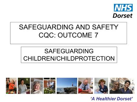 'A Healthier Dorset' SAFEGUARDING AND SAFETY CQC: OUTCOME 7 SAFEGUARDING CHILDREN/CHILDPROTECTION.