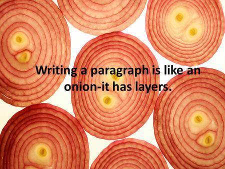 Writing a paragraph is like an onion-it has layers.