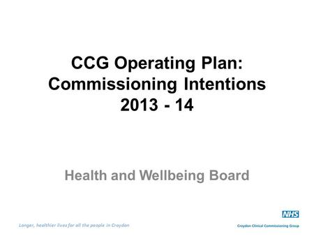 Longer, healthier lives for all the people in Croydon CCG Operating Plan: Commissioning Intentions 2013 - 14 Health and Wellbeing Board.