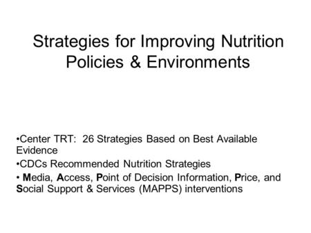 Strategies for Improving Nutrition Policies & Environments Center TRT: 26 Strategies Based on Best Available Evidence CDCs Recommended Nutrition Strategies.