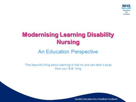 "Quality Education for a Healthier Scotland Modernising Learning Disability Nursing An Education Perspective ""The beautiful thing about learning is that."