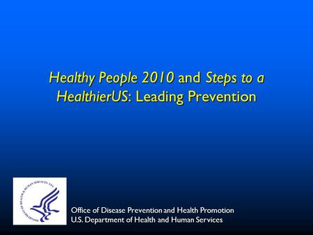 Healthy People 2010 and Steps to a HealthierUS: Leading Prevention Office of Disease Prevention and Health Promotion U.S. Department of Health and Human.