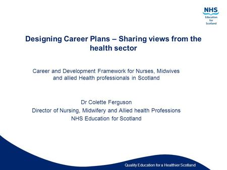 Quality Education for a Healthier Scotland Designing Career Plans – Sharing views from the health sector Career and Development Framework for Nurses, Midwives.