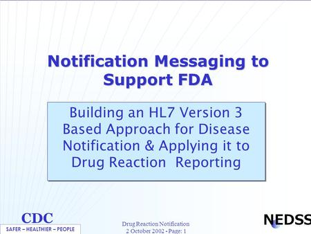 SAFER – HEALTHIER – PEOPLE CDC NEDSS Drug Reaction Notification 2 October 2002 - Page: 1 Notification Messaging to Support FDA Building an HL7 Version.
