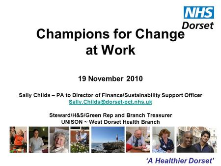 'A Healthier Dorset' Champions for Change at Work 19 November 2010 Sally Childs – PA to Director of Finance/Sustainability Support Officer