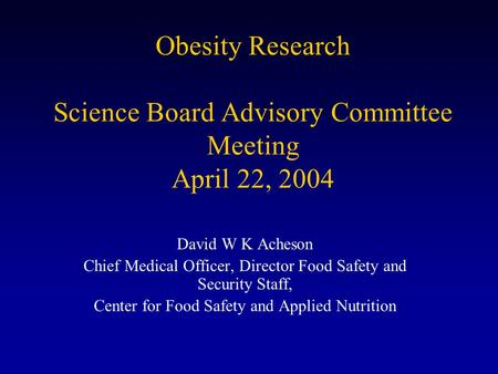 Obesity Research Science Board Advisory Committee Meeting April 22, 2004 David W K Acheson Chief Medical Officer, Director Food Safety and Security Staff,