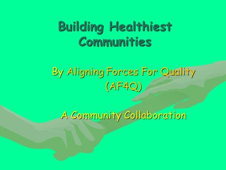 Building Healthiest Communities By Aligning Forces For Quality (AF4Q) A Community Collaboration.