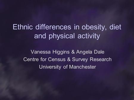 Ethnic differences in obesity, diet and physical activity Vanessa Higgins & Angela Dale Centre for Census & Survey Research University of Manchester.