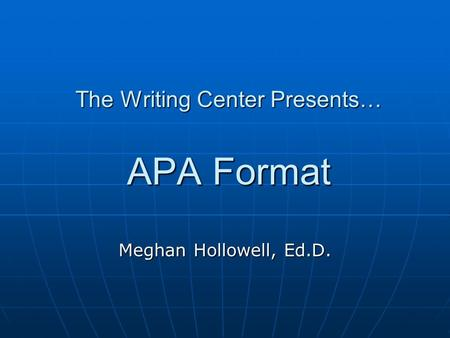 The Writing Center Presents… APA Format Meghan Hollowell, Ed.D.