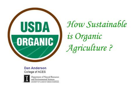 How Sustainable is Organic Agriculture ? Dan Anderson College of ACES.