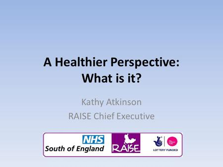 A Healthier Perspective: What is it? Kathy Atkinson RAISE Chief Executive.