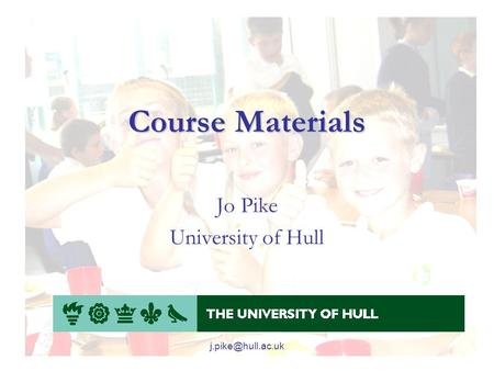 Course Materials Jo Pike University of Hull.