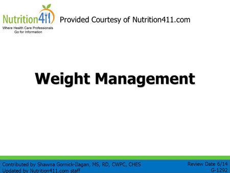 Weight Management Provided Courtesy of Nutrition411.com Review Date 6/14 G-1292 Contributed by Shawna Gornick-Ilagan, MS, RD, CWPC, CHES Updated by Nutrition411.com.