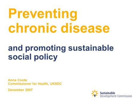 Preventing chronic disease and promoting sustainable social policy Anna Coote Commissioner for Health, UKSDC December 2007.