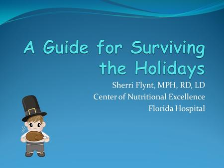 Sherri Flynt, MPH, RD, LD Center of Nutritional Excellence Florida Hospital.