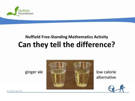 © Nuffield Foundation 2012 © Rudolf Stricker Nuffield Free-Standing Mathematics Activity Can they tell the difference? low calorie alternative ginger ale.
