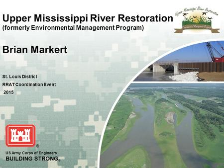 US Army Corps of Engineers BUILDING STRONG ® Upper Mississippi River Restoration (formerly Environmental Management Program) Brian Markert St. Louis District.