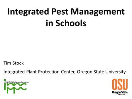 Integrated Pest Management in Schools Tim Stock Integrated Plant Protection Center, Oregon State University 1.