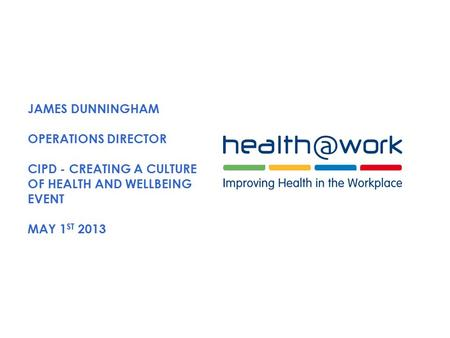 JAMES DUNNINGHAM OPERATIONS DIRECTOR CIPD - CREATING A CULTURE OF HEALTH AND WELLBEING EVENT MAY 1 ST 2013.