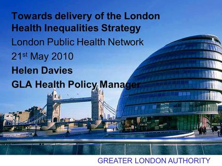 GREATER LONDON AUTHORITY Towards delivery of the London Health Inequalities Strategy London Public Health Network 21 st May 2010 Helen Davies GLA Health.
