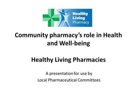 Community pharmacy's role in Health and Well-being Healthy Living Pharmacies A presentation for use by Local Pharmaceutical Committees.