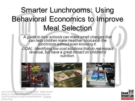 "Just, David R. and Brian Wansink (2009), ""Better School Meals on a Budget: Using Behavioral Economics and Food Psychology to Improve Meal Selection,"" Choices,"