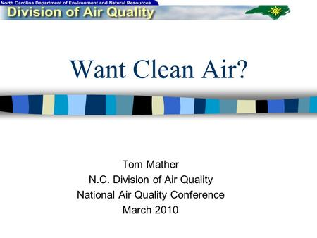 Want Clean Air? Tom Mather N.C. Division of Air Quality National Air Quality Conference March 2010.