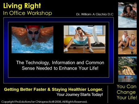 Living Right In Office Workshop Copyright ProSolutions for Chiropractic® 2008, All Rights Reserved. Dr. William A Gischia D.C You Can Change Your Life!