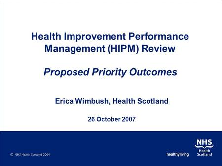 Health Improvement Performance Management (HIPM) Review Proposed Priority Outcomes Erica Wimbush, Health Scotland 26 October 2007.