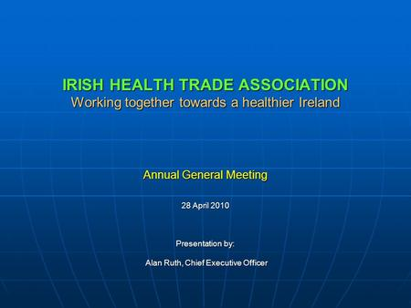 IRISH HEALTH TRADE ASSOCIATION Working together towards a healthier Ireland Annual General Meeting 28 April 2010 Presentation by: Alan Ruth, Chief Executive.
