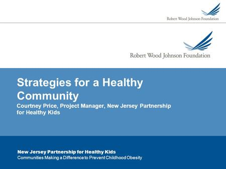 New Jersey Partnership for Healthy Kids Communities Making a Difference to Prevent Childhood Obesity Strategies for a Healthy Community Courtney Price,