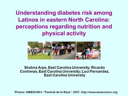 Understanding diabetes risk among Latinos in eastern North Carolina: perceptions regarding nutrition and physical activity Shahna Arps, East Carolina University;