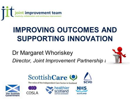 IMPROVING OUTCOMES AND SUPPORTING INNOVATION Dr Margaret Whoriskey Director, Joint Improvement Partnership Board.