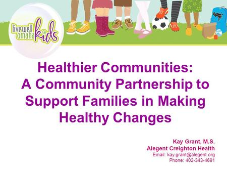 Healthier Communities: A Community Partnership to Support Families in Making Healthy Changes Kay Grant, M.S. Alegent Creighton Health