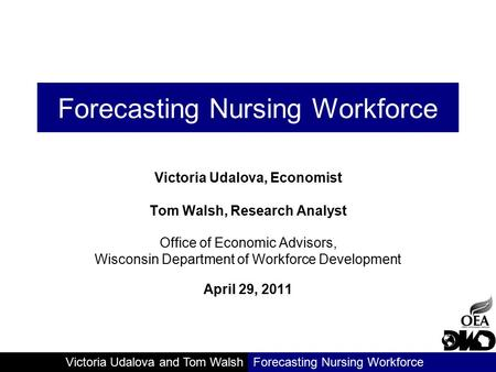 Victoria Udalova and Tom WalshForecasting Nursing Workforce Victoria Udalova, Economist Tom Walsh, Research Analyst Office of Economic Advisors, Wisconsin.