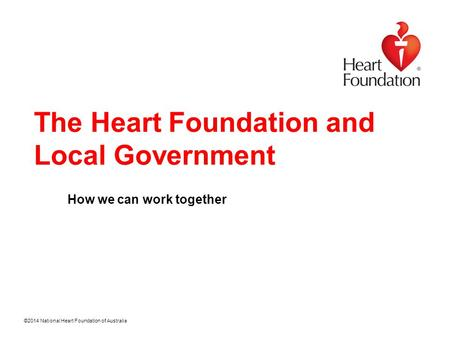 ©2014 National Heart Foundation of Australia The Heart Foundation and Local Government How we can work together.