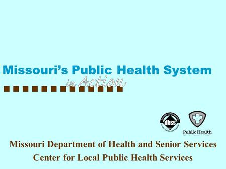 Missouri Department of Health and Senior Services Center for Local Public Health Services Missouri's Public Health System.