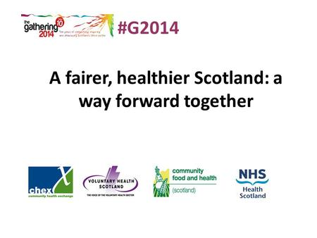 A fairer, healthier Scotland: a way forward together #G2014.