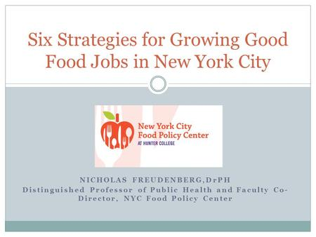 NICHOLAS FREUDENBERG,DrPH Distinguished Professor of Public Health and Faculty Co- Director, NYC Food Policy Center Six Strategies for Growing Good Food.