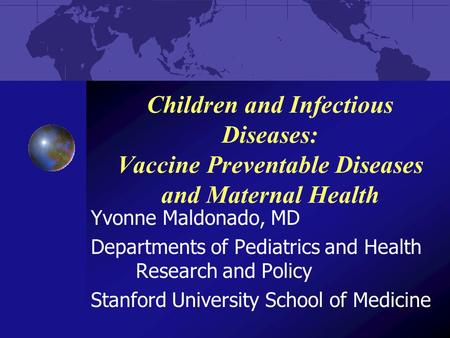 Children and Infectious Diseases: Vaccine Preventable Diseases and Maternal Health Yvonne Maldonado, MD Departments of Pediatrics and Health Research and.