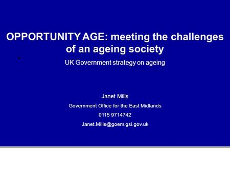 OPPORTUNITY AGE: meeting the challenges of an ageing society UK Government strategy on ageing Janet Mills Government Office for the East Midlands 0115.