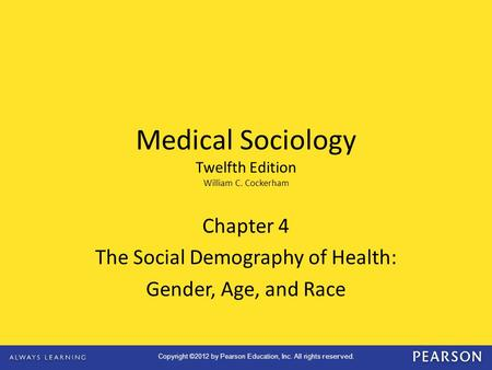 Copyright ©2012 by Pearson Education, Inc. All rights reserved. Chapter 4 The Social Demography of Health: Gender, Age, and Race Medical Sociology Twelfth.