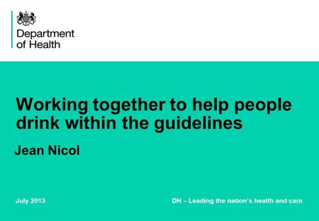Working together to help people drink within the guidelines July 2013 DH – Leading the nation's health and care Jean Nicol.