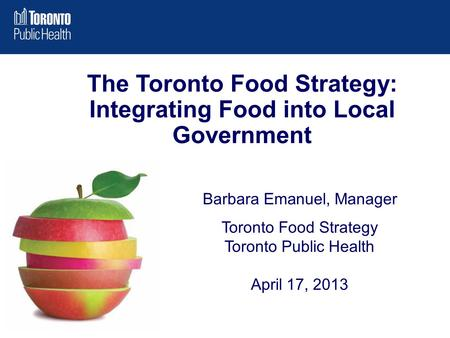 Barbara Emanuel, Manager Toronto Food Strategy Toronto Public Health April 17, 2013 The Toronto Food Strategy: Integrating Food into Local Government.