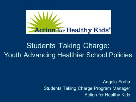 Students Taking Charge: Youth Advancing Healthier School Policies Angela Forfia Students Taking Charge Program Manager Action for Healthy Kids.