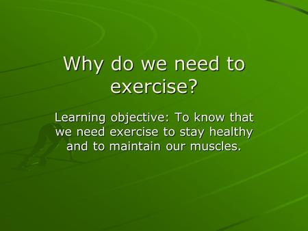Why do we need to exercise? Learning objective: To know that we need exercise to stay healthy and to maintain our muscles.